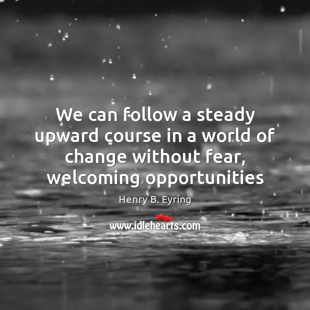 We can follow a steady upward course in a world of change Henry B. Eyring Picture Quote