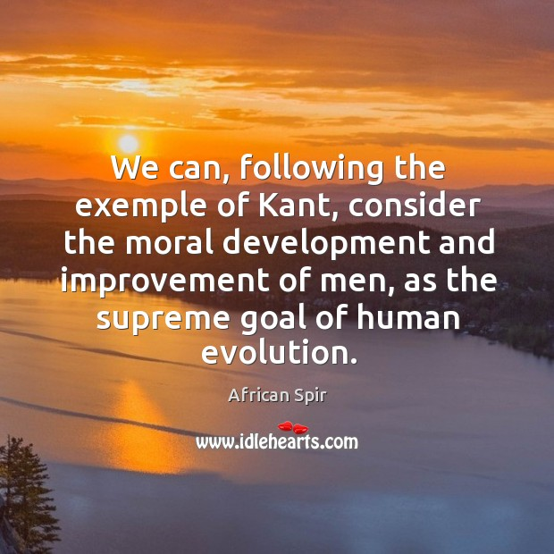 We can, following the exemple of Kant, consider the moral development and African Spir Picture Quote