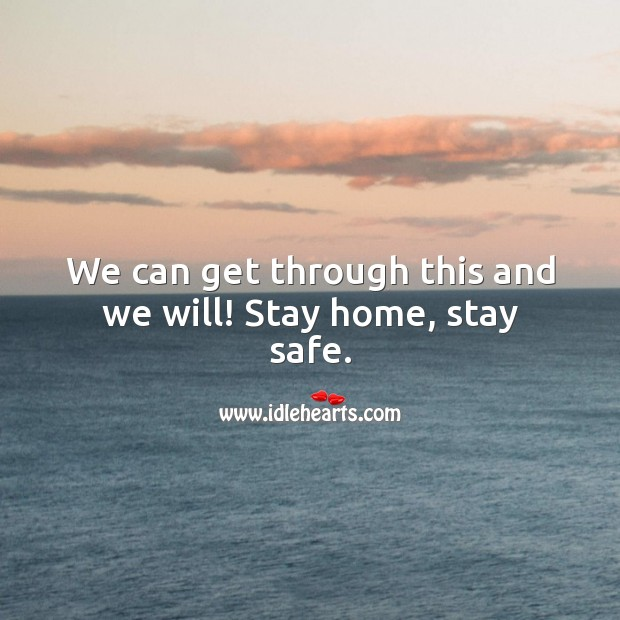 We can get through this and we will! Stay home, stay safe. Stay Safe Quotes Image