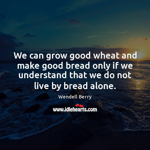 We can grow good wheat and make good bread only if we Image