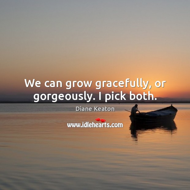 We can grow gracefully, or gorgeously. I pick both. Diane Keaton Picture Quote