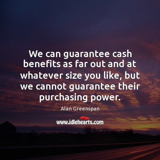 We can guarantee cash benefits as far out and at whatever size Alan Greenspan Picture Quote