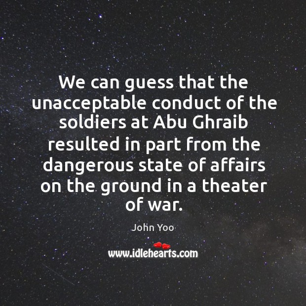We can guess that the unacceptable conduct of the soldiers at abu ghraib John Yoo Picture Quote