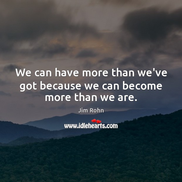 We can have more than we've got because we can become more than we are. Image