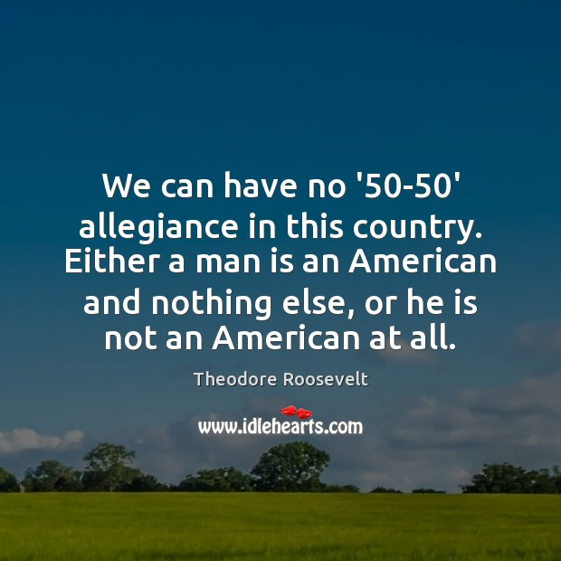 We can have no '50-50′ allegiance in this country. Either Theodore Roosevelt Picture Quote