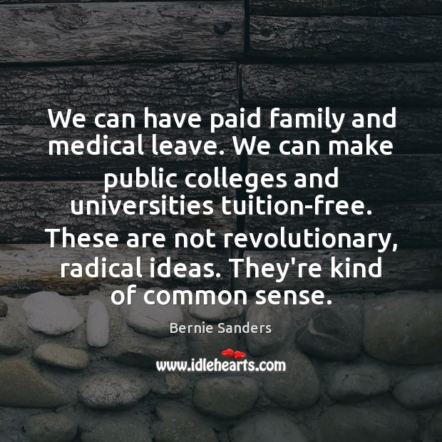 We can have paid family and medical leave. We can make public Bernie Sanders Picture Quote