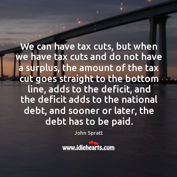 We can have tax cuts, but when we have tax cuts and do not have a surplus, the amount of the Image