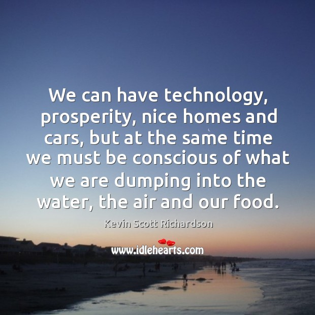 We can have technology, prosperity, nice homes and cars, but at the same time Kevin Scott Richardson Picture Quote