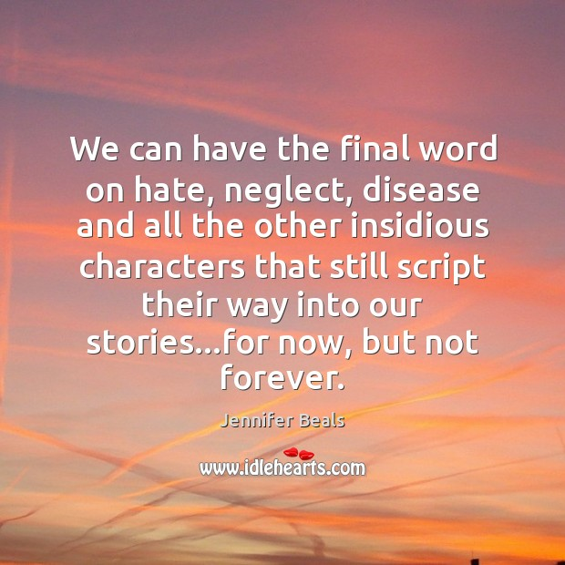 We can have the final word on hate, neglect, disease and all Image