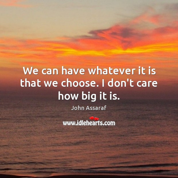 We can have whatever it is that we choose. I don't care how big it is. John Assaraf Picture Quote