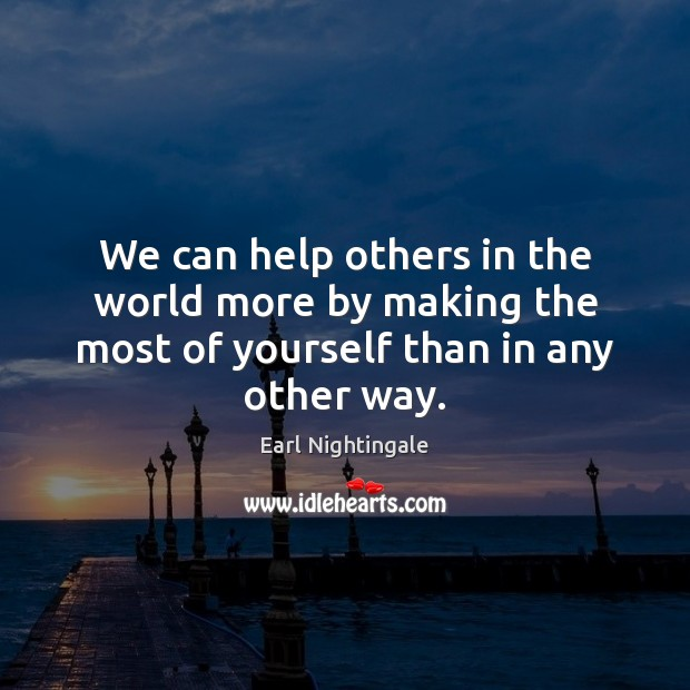 We can help others in the world more by making the most of yourself than in any other way. Image