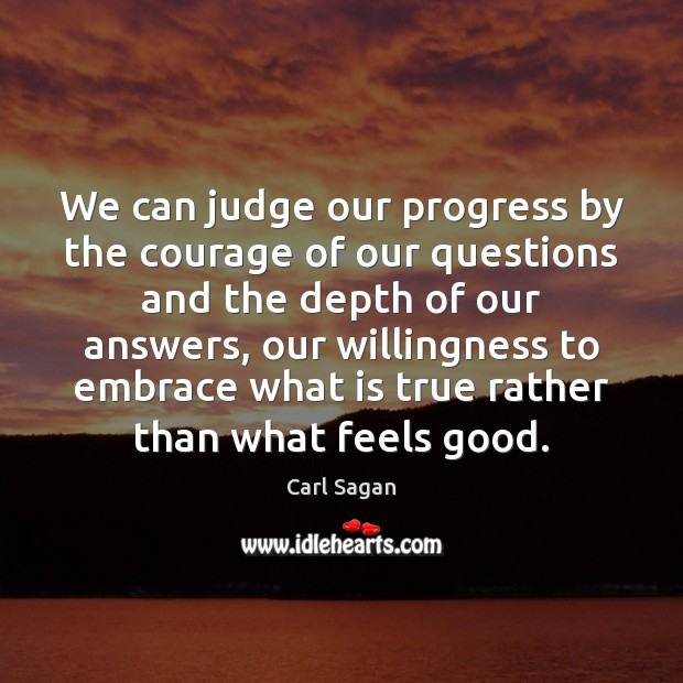 We can judge our progress by the courage of our questions and Carl Sagan Picture Quote