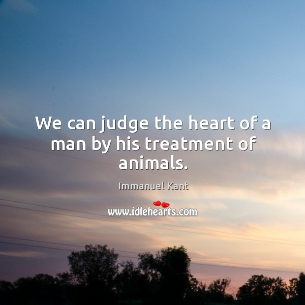 Image, We can judge the heart of a man by his treatment of animals.