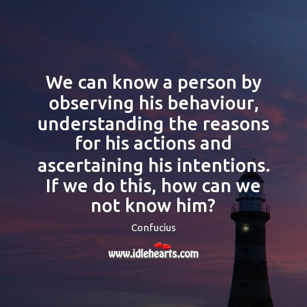 We can know a person by observing his behaviour, understanding the reasons Confucius Picture Quote