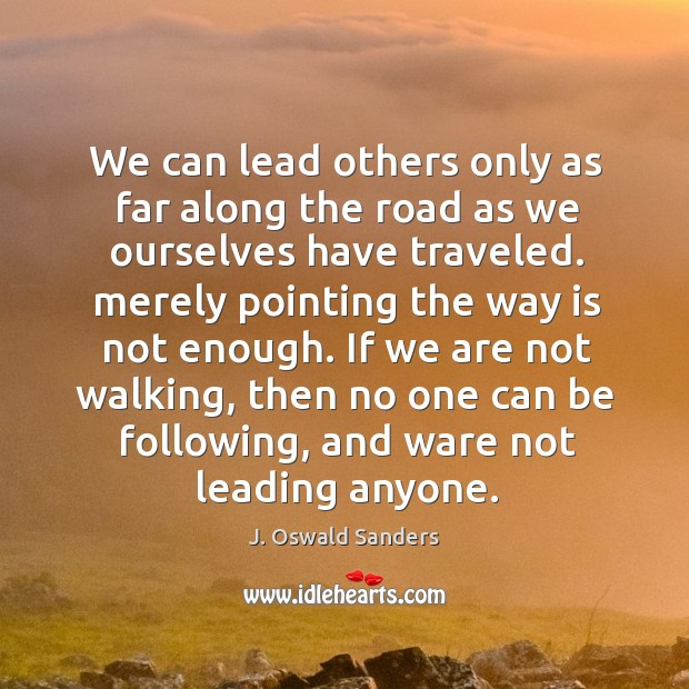 We can lead others only as far along the road as we Image