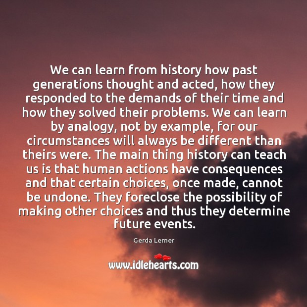 Image, We can learn from history how past generations thought and acted, how they responded to the