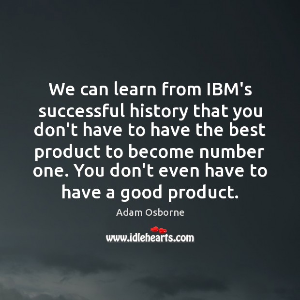 We can learn from IBM's successful history that you don't have to Image