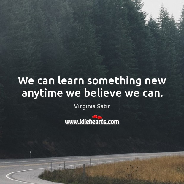 We can learn something new anytime we believe we can. Virginia Satir Picture Quote