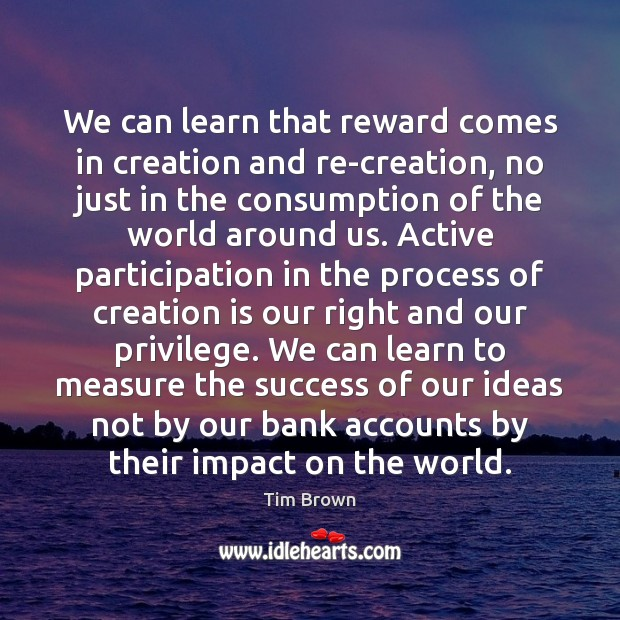 We can learn that reward comes in creation and re-creation, no just Tim Brown Picture Quote