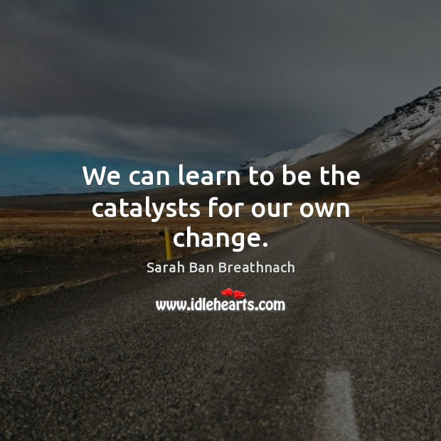 We can learn to be the catalysts for our own change. Image