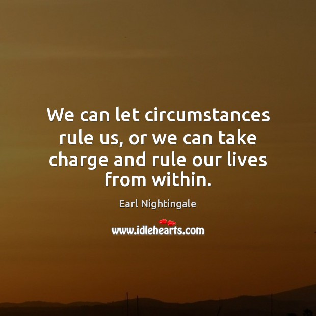 We can let circumstances rule us, or we can take charge and rule our lives from within. Earl Nightingale Picture Quote