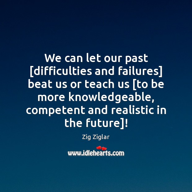 We can let our past [difficulties and failures] beat us or teach Zig Ziglar Picture Quote