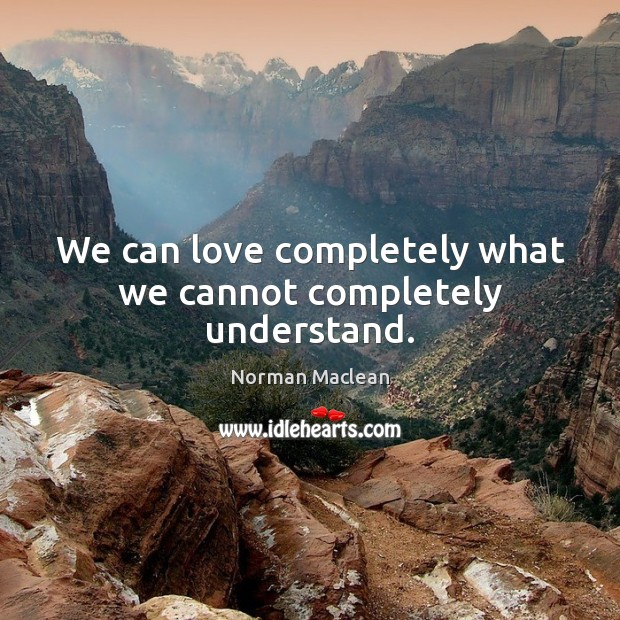 We can love completely what we cannot completely understand. Norman Maclean Picture Quote