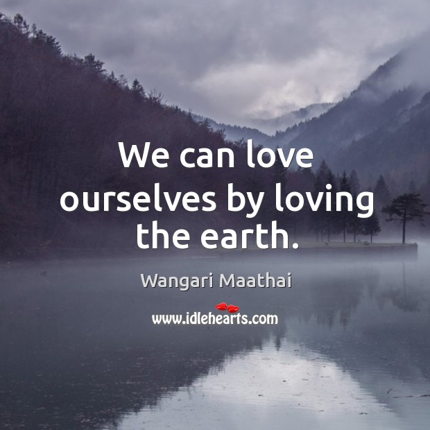 We can love ourselves by loving the earth. Image