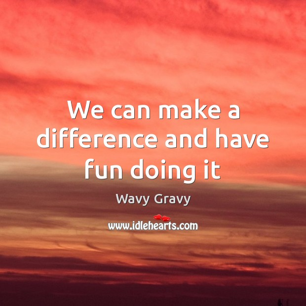 We can make a difference and have fun doing it Wavy Gravy Picture Quote