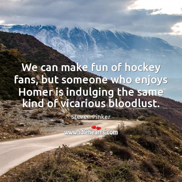 We can make fun of hockey fans, but someone who enjoys Homer Steven Pinker Picture Quote