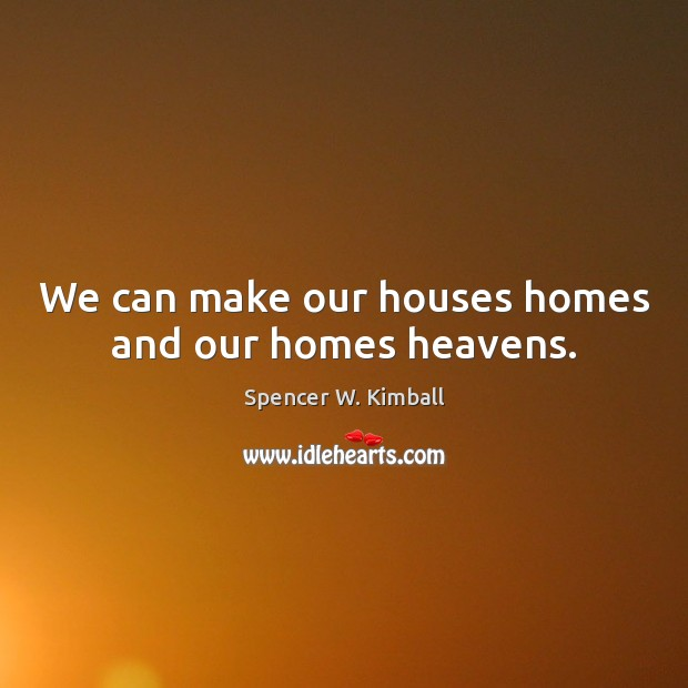 We can make our houses homes and our homes heavens. Spencer W. Kimball Picture Quote