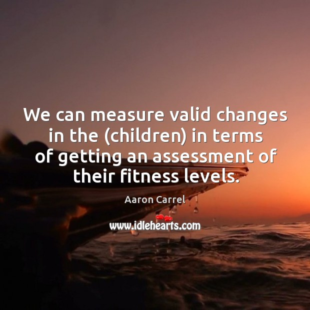 Image, We can measure valid changes in the (children) in terms of getting an assessment of their fitness levels.