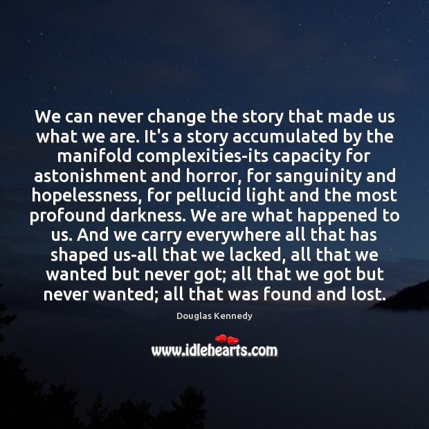 We can never change the story that made us what we are. Douglas Kennedy Picture Quote