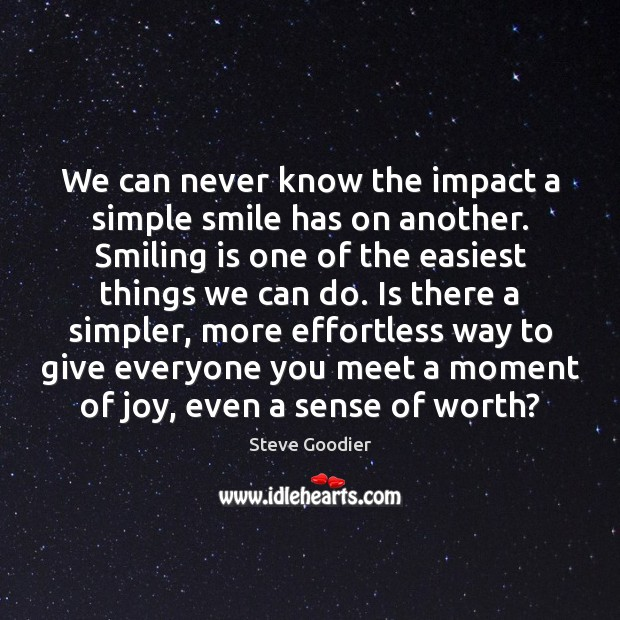 We can never know the impact a simple smile has on another. Steve Goodier Picture Quote