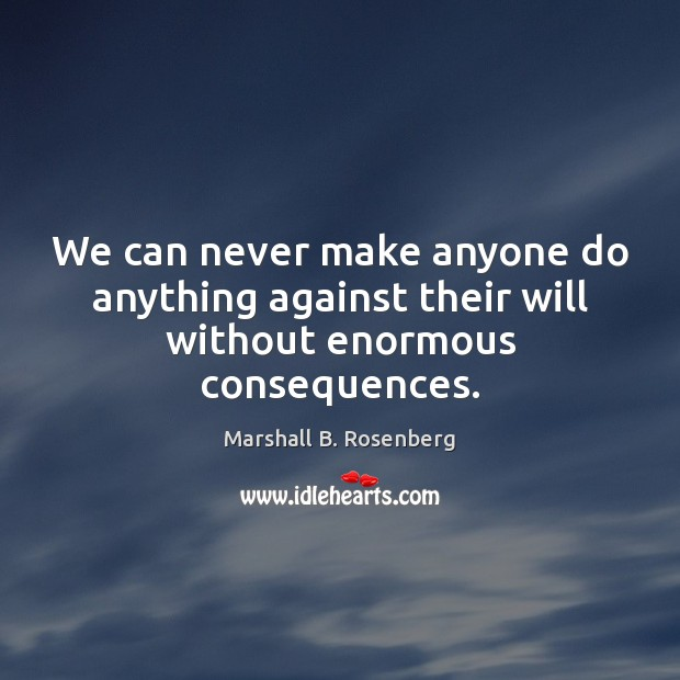 We can never make anyone do anything against their will without enormous consequences. Marshall B. Rosenberg Picture Quote
