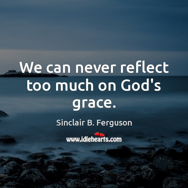 We can never reflect too much on God's grace. Sinclair B. Ferguson Picture Quote