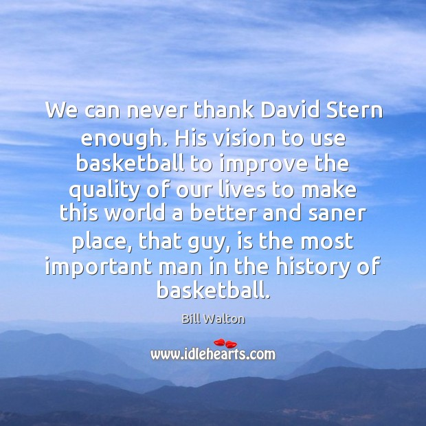 We can never thank David Stern enough. His vision to use basketball Bill Walton Picture Quote