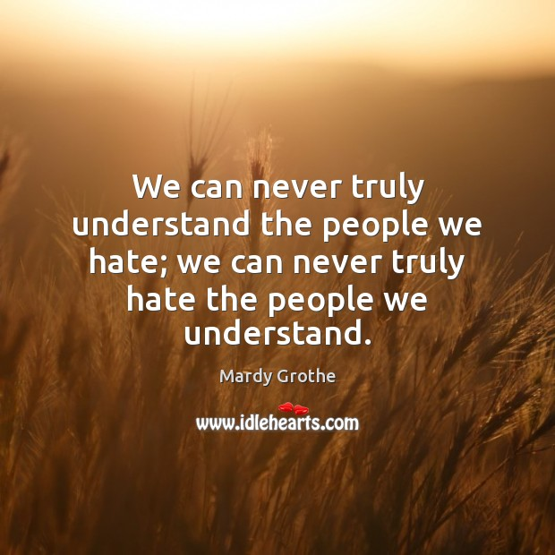 We can never truly understand the people we hate; we can never Image