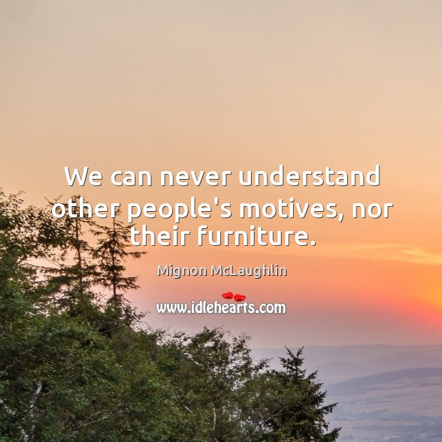 We can never understand other people's motives, nor their furniture. Image