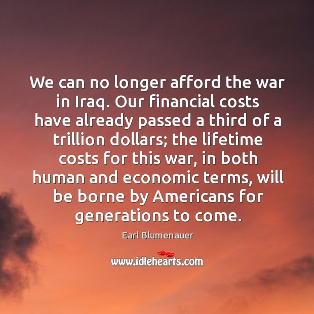 We can no longer afford the war in iraq. Our financial costs have already passed a third of a Image