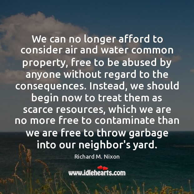 We can no longer afford to consider air and water common property, Richard M. Nixon Picture Quote
