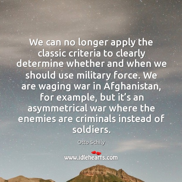 We can no longer apply the classic criteria to clearly determine whether and when we should use military force. Otto Schily Picture Quote