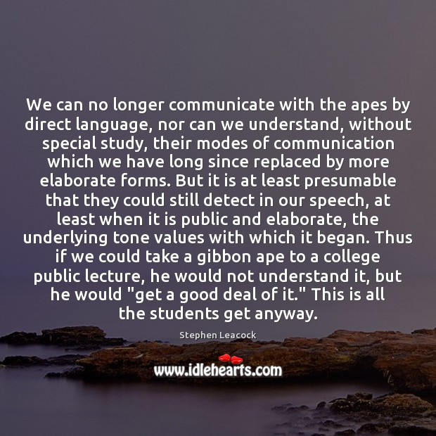 We can no longer communicate with the apes by direct language, nor Stephen Leacock Picture Quote