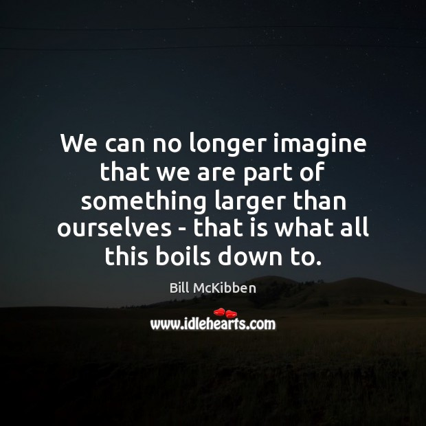We can no longer imagine that we are part of something larger Bill McKibben Picture Quote