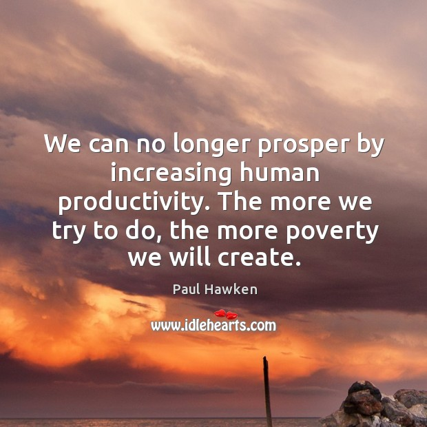 We can no longer prosper by increasing human productivity. The more we try to do, the more poverty we will create. Paul Hawken Picture Quote