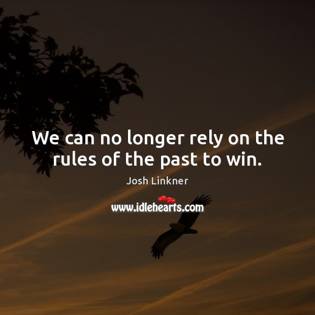 We can no longer rely on the rules of the past to win. Image
