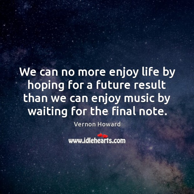 We can no more enjoy life by hoping for a future result Vernon Howard Picture Quote
