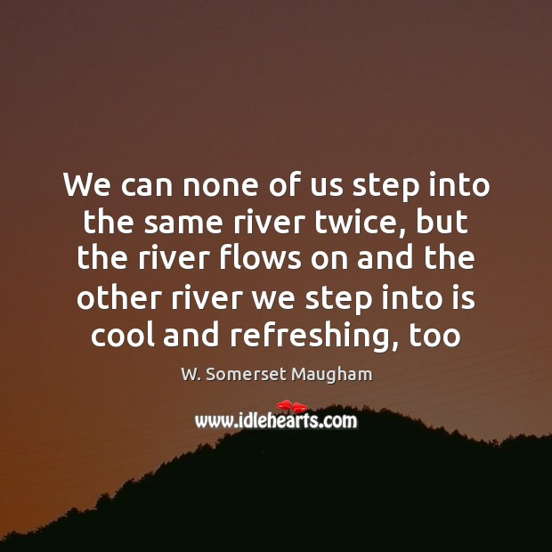 Image, We can none of us step into the same river twice, but