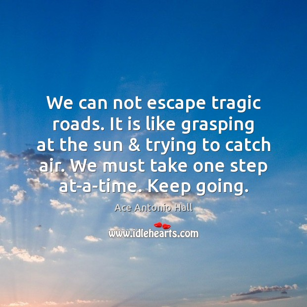 We can not escape tragic roads. It is like grasping at the Ace Antonio Hall Picture Quote