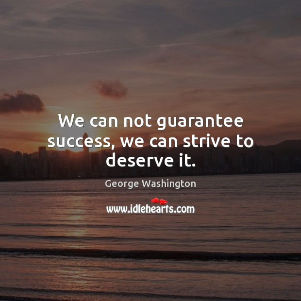 We can not guarantee success, we can strive to deserve it. George Washington Picture Quote